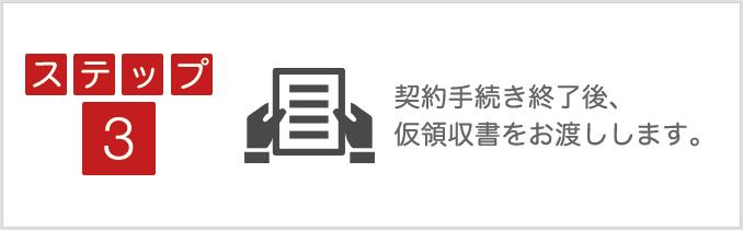 ステップ3:契約手続き終了後、仮領収書をお渡しします。